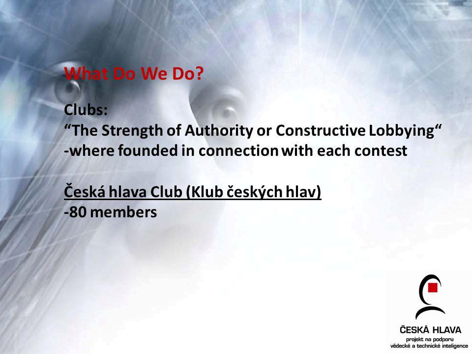 What Do We Do? Clubs: The Strength of Authority or Constructive Lobbying -where founded in connection with each contest Česká hlava Club (Klub českých