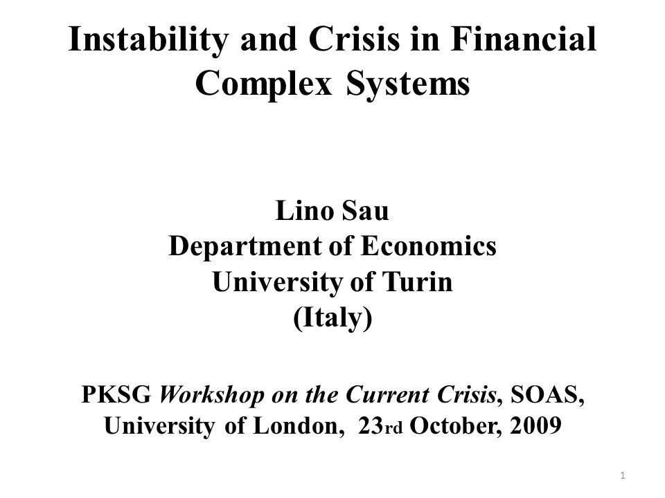 Instability and Crisis in Financial Complex Systems Lino Sau Department of Economics University of Turin (Italy) PKSG Workshop on the Current Crisis, SOAS, University of London, 23 rd October, 2009 1