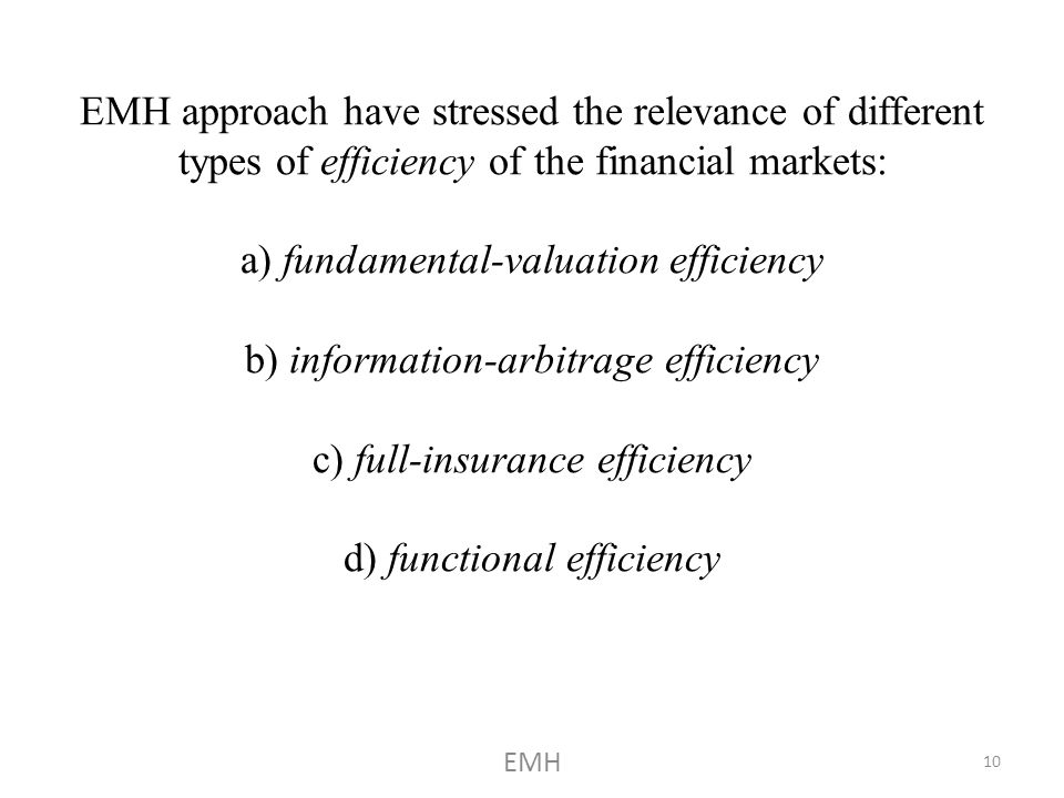 EMH approach have stressed the relevance of different types of efficiency of the financial markets: a) fundamental-valuation efficiency b) information-arbitrage efficiency c) full-insurance efficiency d) functional efficiency EMH 10