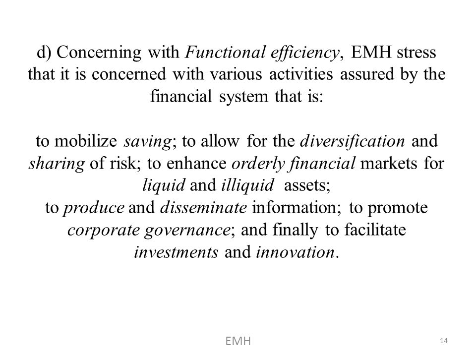 d) Concerning with Functional efficiency, EMH stress that it is concerned with various activities assured by the financial system that is: to mobilize saving; to allow for the diversification and sharing of risk; to enhance orderly financial markets for liquid and illiquid assets; to produce and disseminate information; to promote corporate governance; and finally to facilitate investments and innovation.