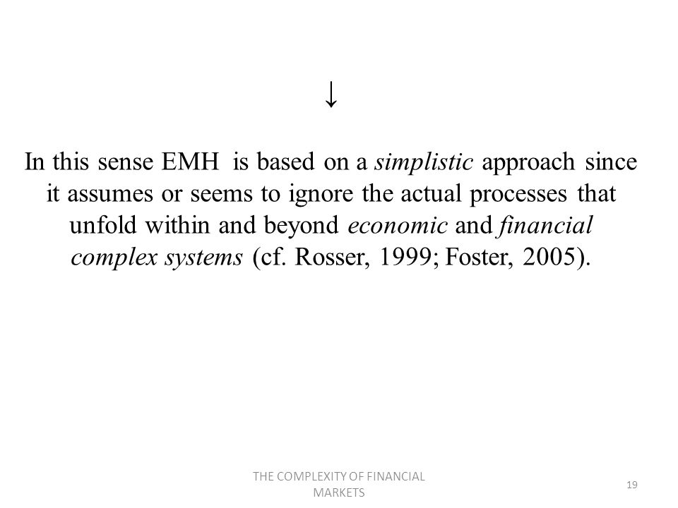 THE COMPLEXITY OF FINANCIAL MARKETS 19 In this sense EMH is based on a simplistic approach since it assumes or seems to ignore the actual processes that unfold within and beyond economic and financial complex systems (cf.