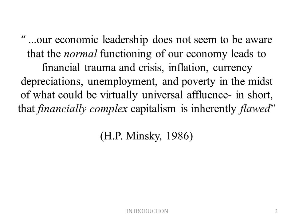 ...our economic leadership does not seem to be aware that the normal functioning of our economy leads to financial trauma and crisis, inflation, currency depreciations, unemployment, and poverty in the midst of what could be virtually universal affluence- in short, that financially complex capitalism is inherently flawed (H.P.