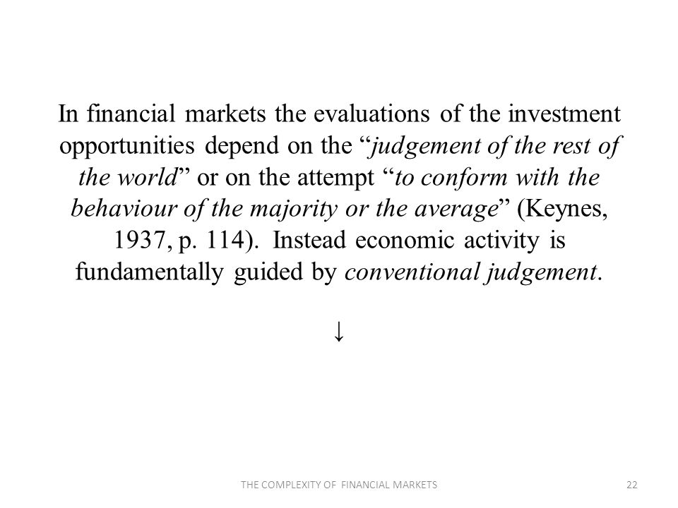 In financial markets the evaluations of the investment opportunities depend on the judgement of the rest of the world or on the attempt to conform with the behaviour of the majority or the average (Keynes, 1937, p.