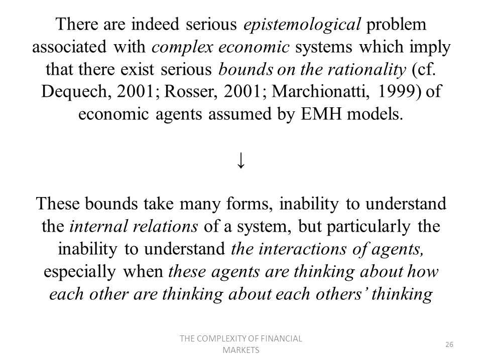 There are indeed serious epistemological problem associated with complex economic systems which imply that there exist serious bounds on the rationality (cf.