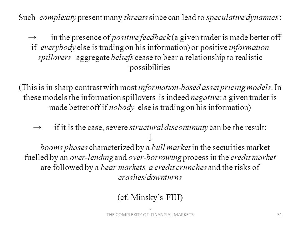 Such complexity present many threats since can lead to speculative dynamics : in the presence of positive feedback (a given trader is made better off if everybody else is trading on his information) or positive information spillovers aggregate beliefs cease to bear a relationship to realistic possibilities (This is in sharp contrast with most information-based asset pricing models.