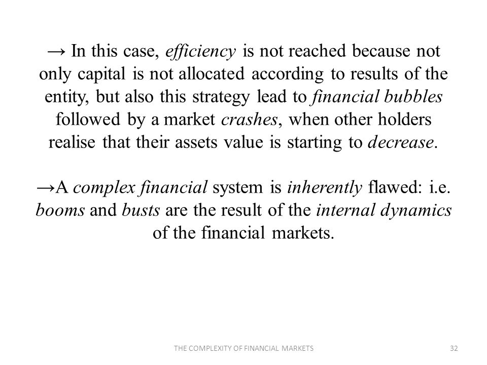 In this case, efficiency is not reached because not only capital is not allocated according to results of the entity, but also this strategy lead to financial bubbles followed by a market crashes, when other holders realise that their assets value is starting to decrease.A complex financial system is inherently flawed: i.e.