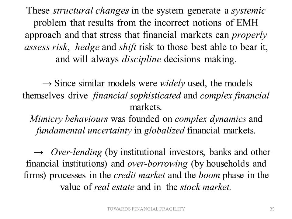 These structural changes in the system generate a systemic problem that results from the incorrect notions of EMH approach and that stress that financial markets can properly assess risk, hedge and shift risk to those best able to bear it, and will always discipline decisions making.