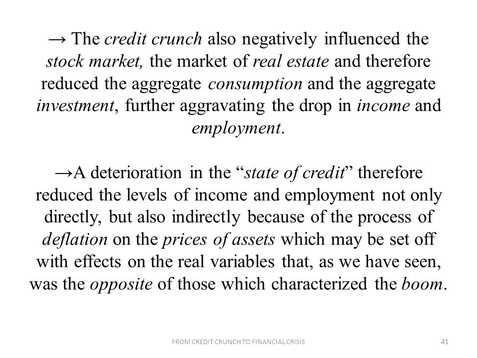 The credit crunch also negatively influenced the stock market, the market of real estate and therefore reduced the aggregate consumption and the aggregate investment, further aggravating the drop in income and employment.
