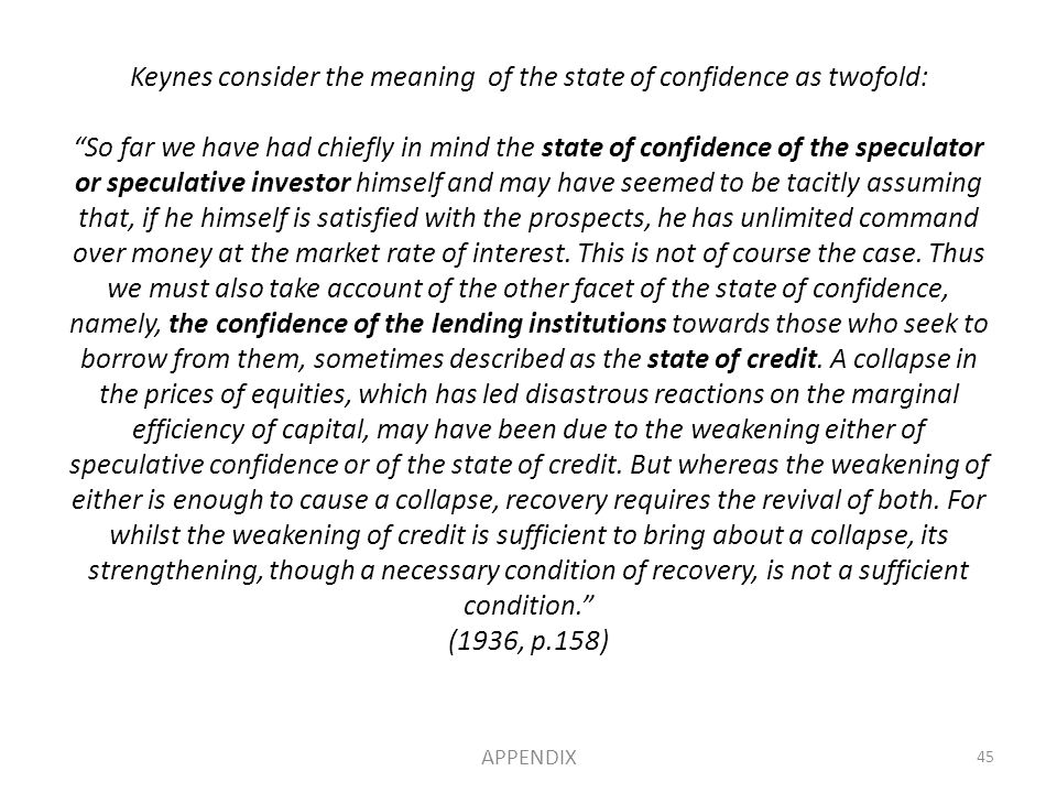 Keynes consider the meaning of the state of confidence as twofold: So far we have had chiefly in mind the state of confidence of the speculator or speculative investor himself and may have seemed to be tacitly assuming that, if he himself is satisfied with the prospects, he has unlimited command over money at the market rate of interest.