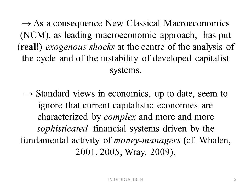 As a consequence New Classical Macroeconomics (NCM), as leading macroeconomic approach, has put (real!) exogenous shocks at the centre of the analysis of the cycle and of the instability of developed capitalist systems.