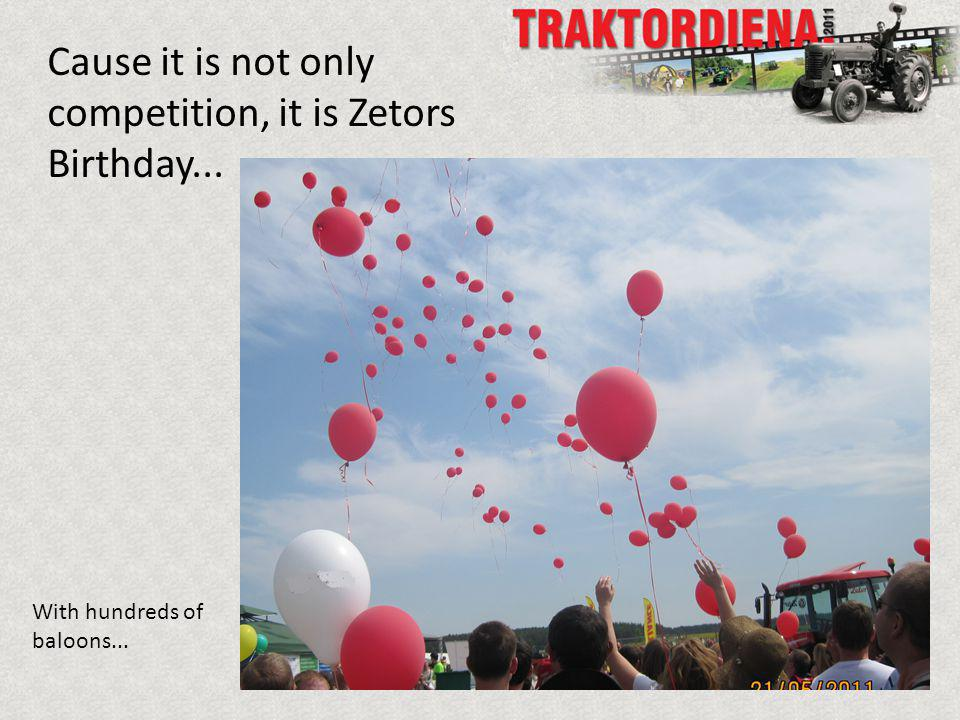 Cause it is not only competition, it is Zetors Birthday... With hundreds of baloons...