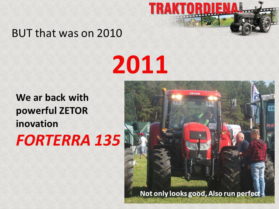BUT that was on 2010 2011 We ar back with powerful ZETOR inovation FORTERRA 135 Not only looks good, Also run perfect