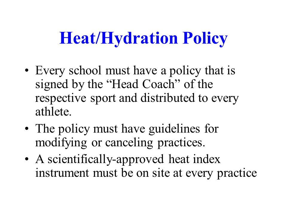 Heat/Hydration Policy Every school must have a policy that is signed by the Head Coach of the respective sport and distributed to every athlete.