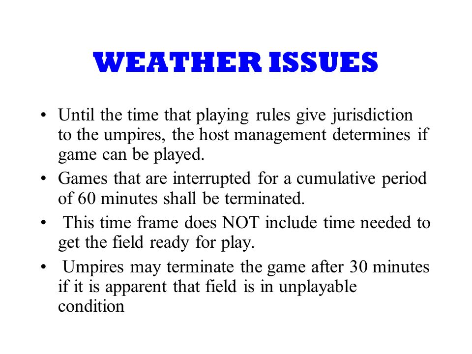 WEATHER ISSUES Until the time that playing rules give jurisdiction to the umpires, the host management determines if game can be played.