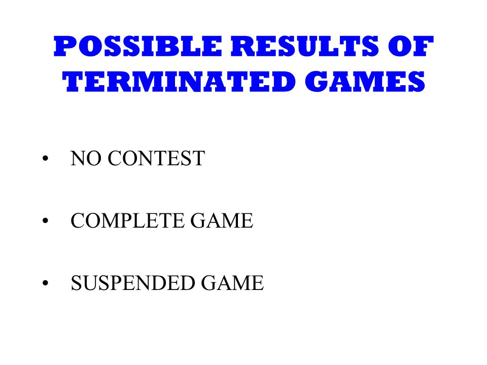 POSSIBLE RESULTS OF TERMINATED GAMES NO CONTEST COMPLETE GAME SUSPENDED GAME