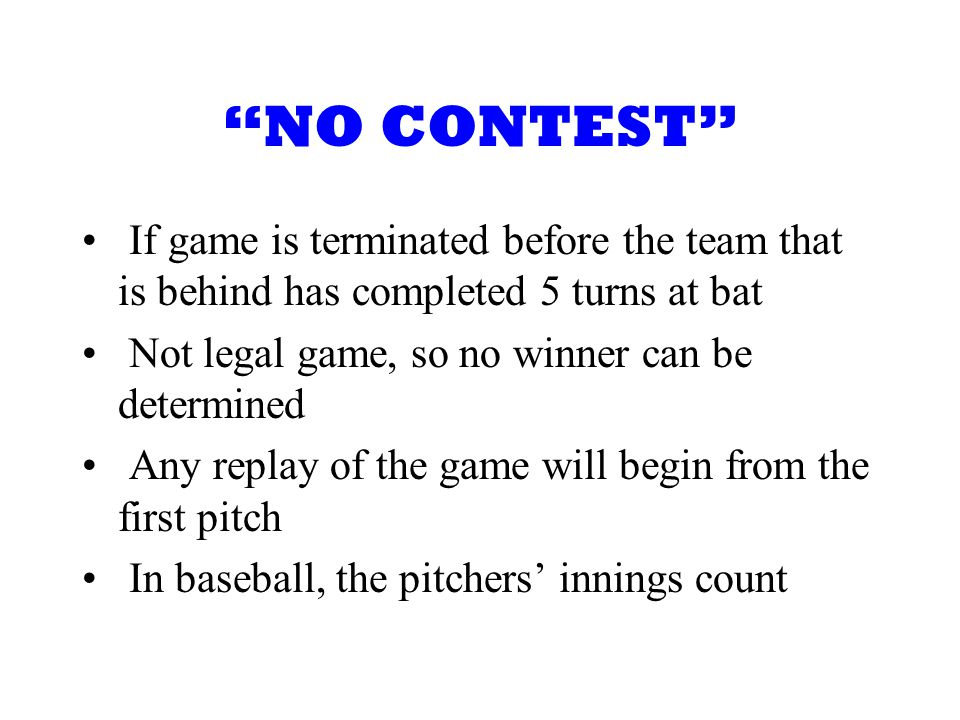 NO CONTEST If game is terminated before the team that is behind has completed 5 turns at bat Not legal game, so no winner can be determined Any replay of the game will begin from the first pitch In baseball, the pitchers innings count