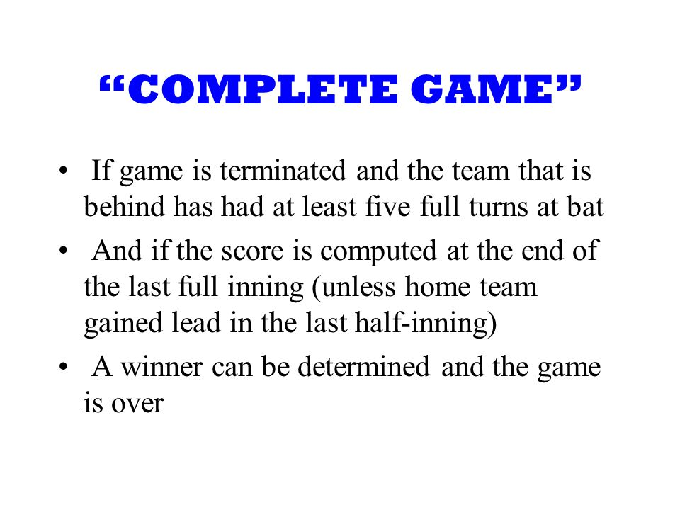 COMPLETE GAME If game is terminated and the team that is behind has had at least five full turns at bat And if the score is computed at the end of the last full inning (unless home team gained lead in the last half-inning) A winner can be determined and the game is over