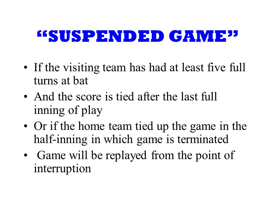SUSPENDED GAME If the visiting team has had at least five full turns at bat And the score is tied after the last full inning of play Or if the home team tied up the game in the half-inning in which game is terminated Game will be replayed from the point of interruption