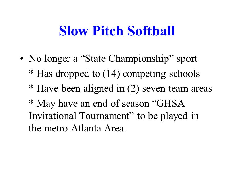Slow Pitch Softball No longer a State Championship sport * Has dropped to (14) competing schools * Have been aligned in (2) seven team areas * May have an end of season GHSA Invitational Tournament to be played in the metro Atlanta Area.