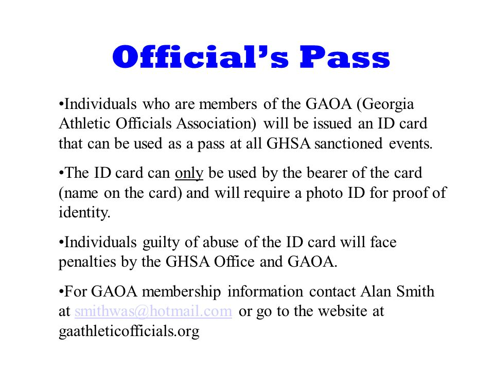 Officials Pass Individuals who are members of the GAOA (Georgia Athletic Officials Association) will be issued an ID card that can be used as a pass at all GHSA sanctioned events.