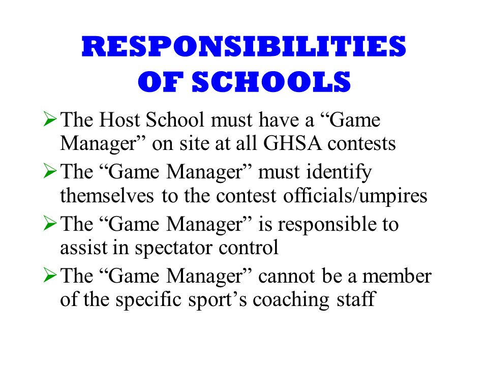 RESPONSIBILITIES OF SCHOOLS The Host School must have a Game Manager on site at all GHSA contests The Game Manager must identify themselves to the contest officials/umpires The Game Manager is responsible to assist in spectator control The Game Manager cannot be a member of the specific sports coaching staff
