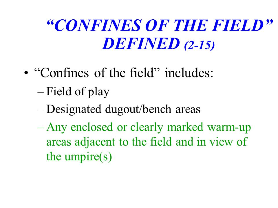 CONFINES OF THE FIELD DEFINED (2-15) Confines of the field includes: –Field of play –Designated dugout/bench areas –Any enclosed or clearly marked warm-up areas adjacent to the field and in view of the umpire(s)