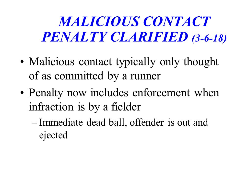 MALICIOUS CONTACT PENALTY CLARIFIED (3-6-18) Malicious contact typically only thought of as committed by a runner Penalty now includes enforcement when infraction is by a fielder –Immediate dead ball, offender is out and ejected