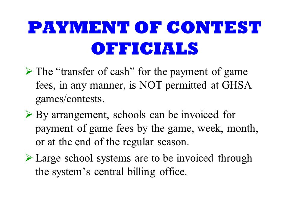 PAYMENT OF CONTEST OFFICIALS The transfer of cash for the payment of game fees, in any manner, is NOT permitted at GHSA games/contests.