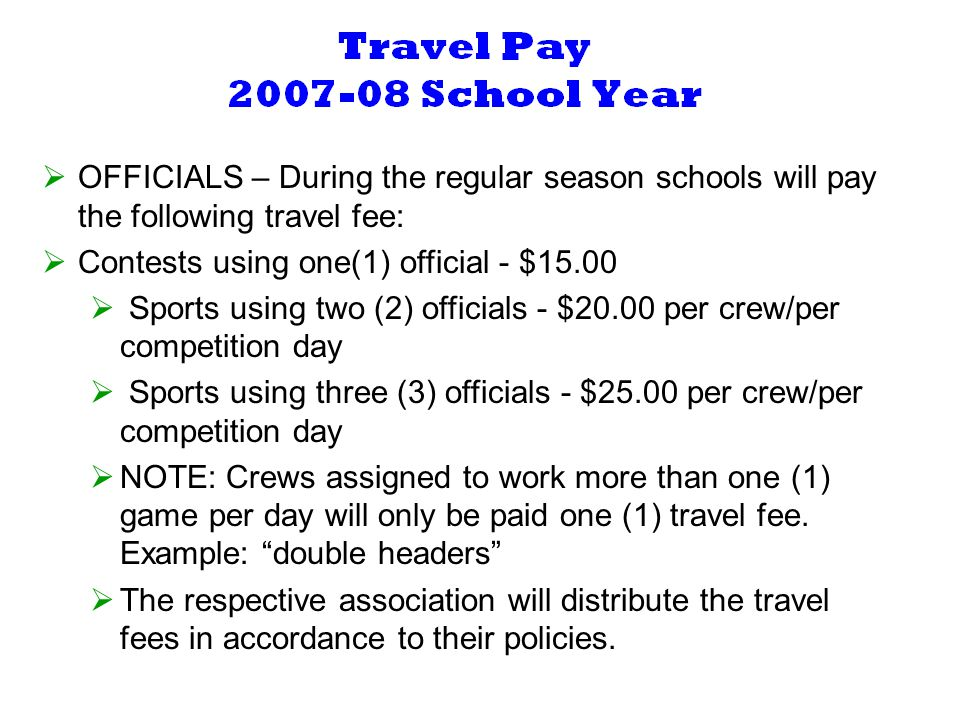 OFFICIALS – During the regular season schools will pay the following travel fee: Contests using one(1) official - $15.00 Sports using two (2) officials - $20.00 per crew/per competition day Sports using three (3) officials - $25.00 per crew/per competition day NOTE: Crews assigned to work more than one (1) game per day will only be paid one (1) travel fee.