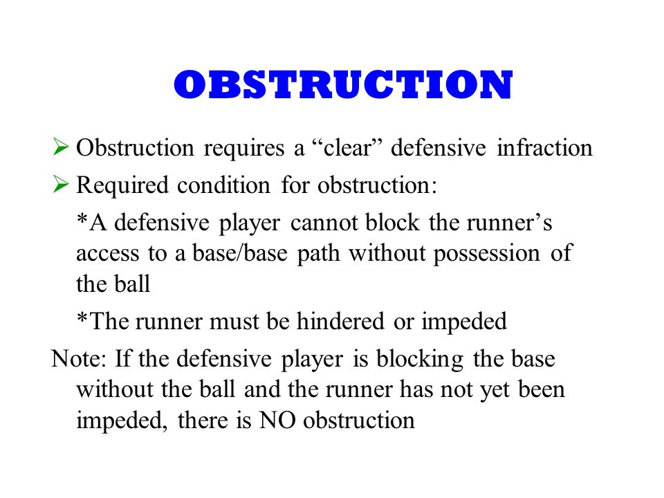 OBSTRUCTION Obstruction requires a clear defensive infraction Required condition for obstruction: *A defensive player cannot block the runners access to a base/base path without possession of the ball *The runner must be hindered or impeded Note: If the defensive player is blocking the base without the ball and the runner has not yet been impeded, there is NO obstruction