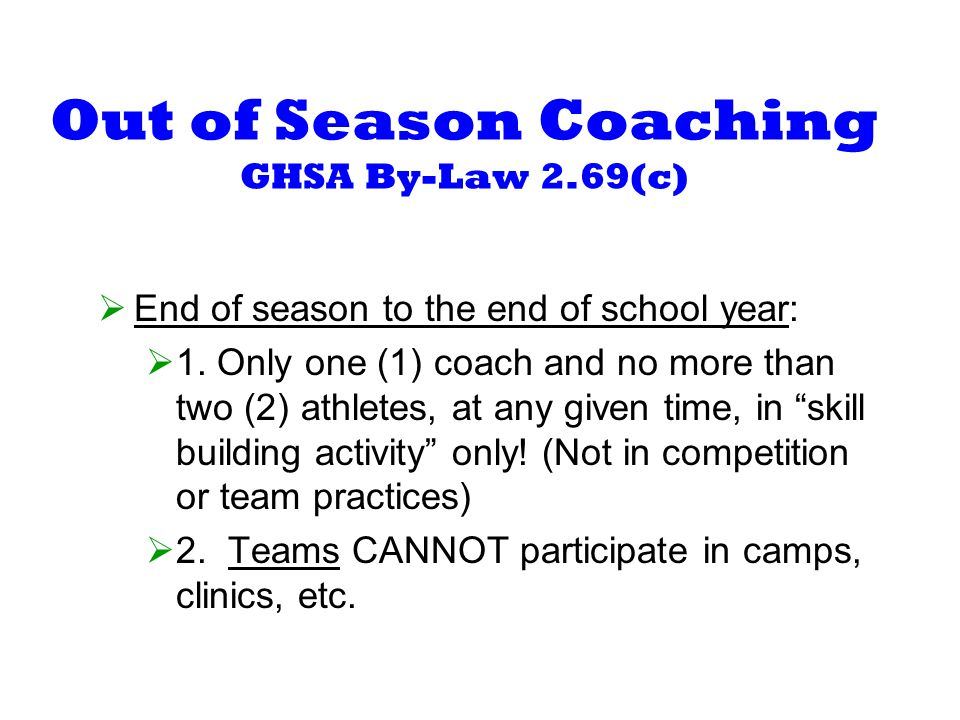 Out of Season Coaching GHSA By-Law 2.69(c) End of season to the end of school year: 1.