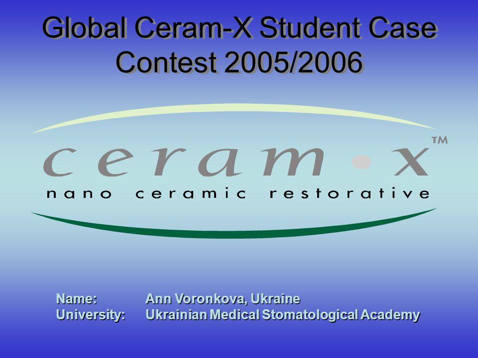 Global Ceram-X Student Case Contest 2005/2006 Name: Ann Voronkova, Ukraine University: Ukrainian Medical Stomatological Academy