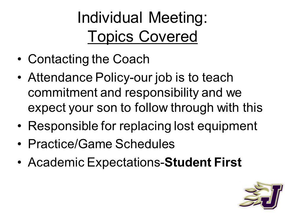 Individual Meeting: Topics Covered Contacting the Coach Attendance Policy-our job is to teach commitment and responsibility and we expect your son to follow through with this Responsible for replacing lost equipment Practice/Game Schedules Academic Expectations-Student First