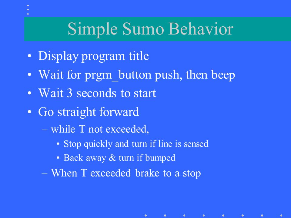 Simple Sumo code // LEGO-based Sumo #6 for widetrack bot tlg 1/20/03 // assumes front bumper on port 3, light sensor on 2, motors on A & C // start 3 seconds after prgm button push #define TURN_TIME 0.45 #define THRES 750 /* assumes nominal white is ~ 720 */ void main() { long time; printf( SUMo6 ); while(!prgm_button()); beep(); sleep(3.); // wait 3 seconds time =mseconds(); //beep();