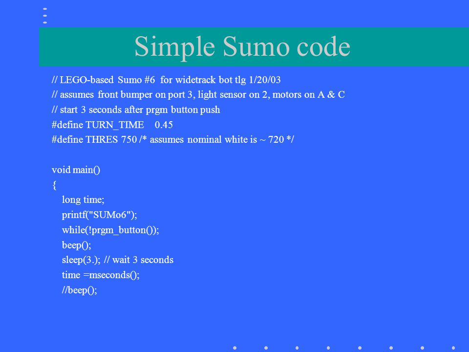 Simple Sumo code – contd motor(A,30); motor(C,30);// start straight ahead while(15000L > (mseconds()-time)){ //run time if(light(2)>THRES){ //wait for edge brake(A);brake(C);sleep(.05); //quick stop motor(C,-45);off(A); //turn sleep(TURN_TIME); motor(A,30); motor(C,30); sleep(.2); } if(digital(3)){//back away and turn if bumped motor(A,-30);motor(C,-30);sleep(.2); brake(A); sleep(TURN_TIME); motor(A,30); motor(C,30); sleep(.2); } brake(A); brake(C); }