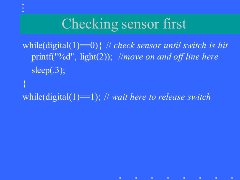 Follow line until touch sensor hit // follow line to the right motor(A,30); motor(C,30); // start going straight while (digital(1)==0) { // until switch is hit if (light(2) < THRESHOLD) { // if brighter than line motor(C,-30);off(A); // turn right while (light(2) = motor(A,30); motor(C,30); // go straight } ao(); // turn off motors when done