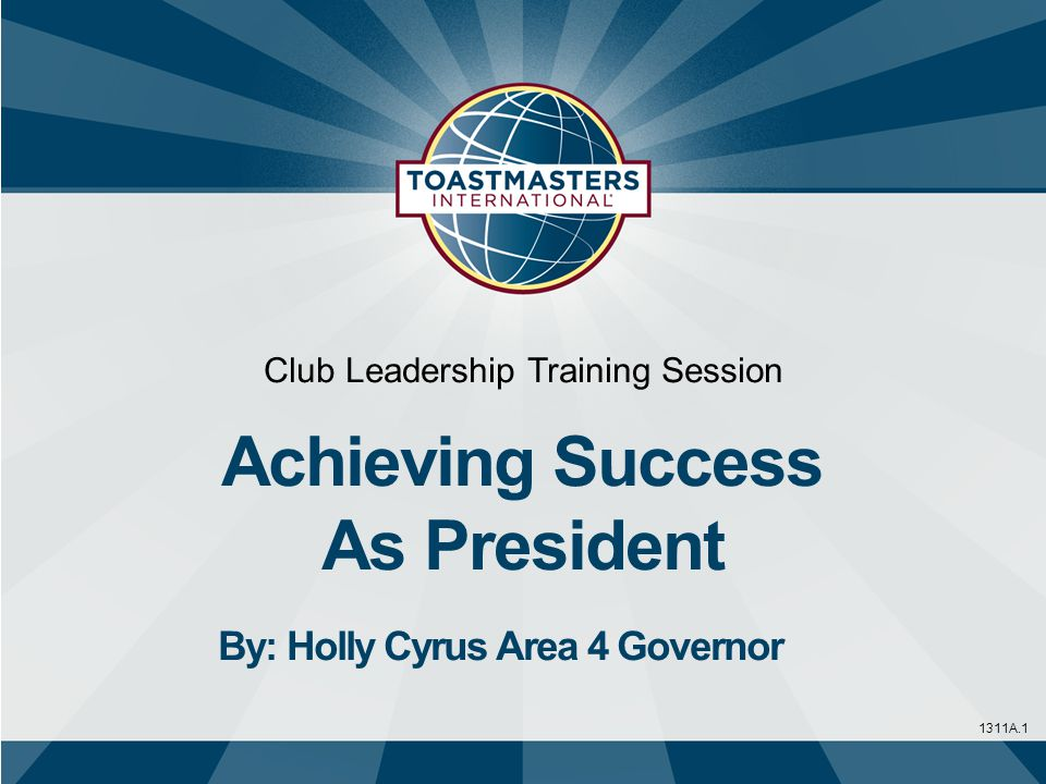 1311A.1 Club Leadership Training Session Achieving Success As President By: Holly Cyrus Area 4 Governor