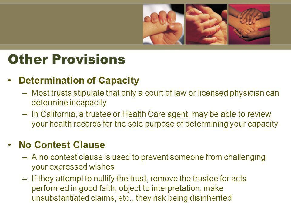 Other Provisions Determination of Capacity –Most trusts stipulate that only a court of law or licensed physician can determine incapacity –In California, a trustee or Health Care agent, may be able to review your health records for the sole purpose of determining your capacity No Contest Clause –A no contest clause is used to prevent someone from challenging your expressed wishes –If they attempt to nullify the trust, remove the trustee for acts performed in good faith, object to interpretation, make unsubstantiated claims, etc., they risk being disinherited