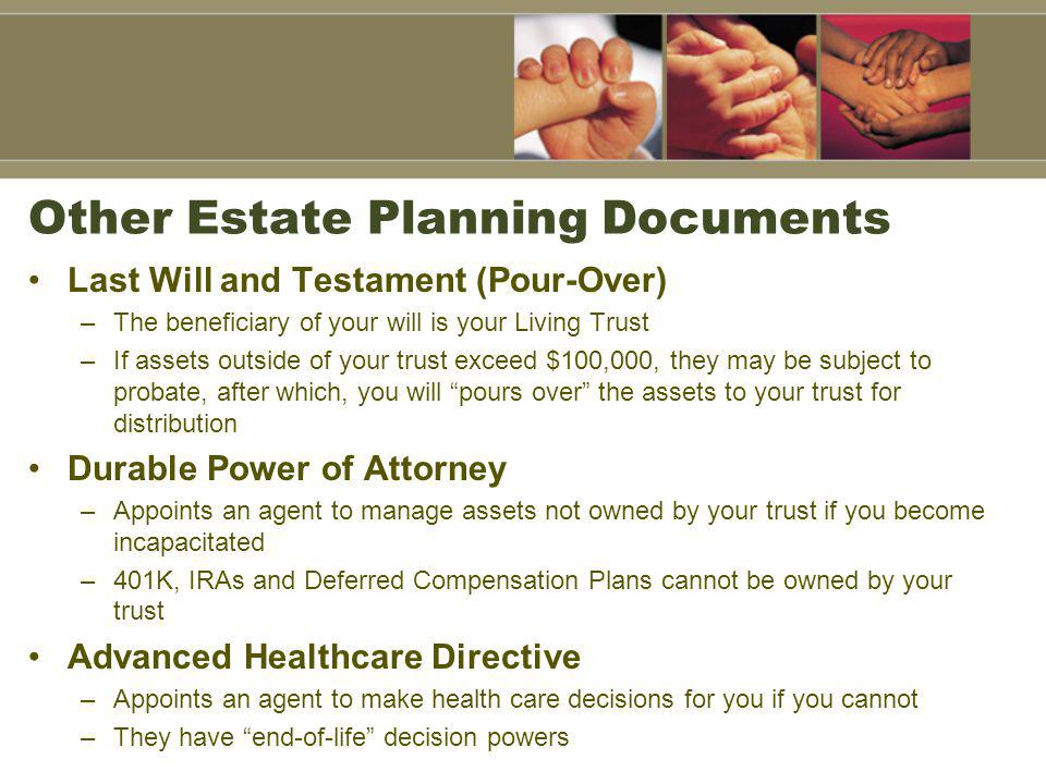Other Estate Planning Documents Last Will and Testament (Pour-Over) –The beneficiary of your will is your Living Trust –If assets outside of your trust exceed $100,000, they may be subject to probate, after which, you will pours over the assets to your trust for distribution Durable Power of Attorney –Appoints an agent to manage assets not owned by your trust if you become incapacitated –401K, IRAs and Deferred Compensation Plans cannot be owned by your trust Advanced Healthcare Directive –Appoints an agent to make health care decisions for you if you cannot –They have end-of-life decision powers