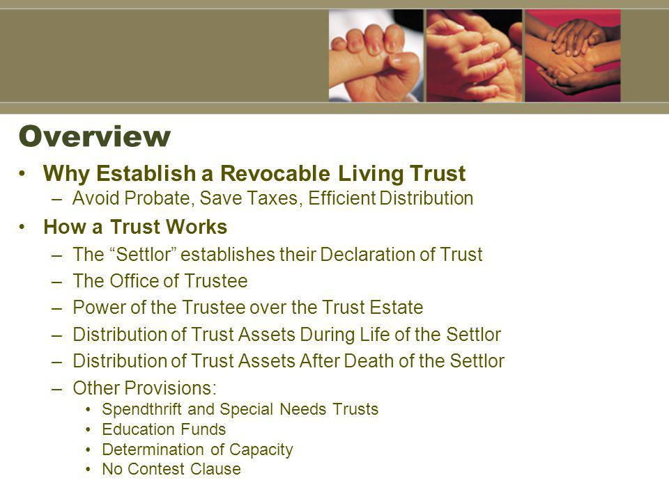 Overview Why Establish a Revocable Living Trust –Avoid Probate, Save Taxes, Efficient Distribution How a Trust Works –The Settlor establishes their Declaration of Trust –The Office of Trustee –Power of the Trustee over the Trust Estate –Distribution of Trust Assets During Life of the Settlor –Distribution of Trust Assets After Death of the Settlor –Other Provisions: Spendthrift and Special Needs Trusts Education Funds Determination of Capacity No Contest Clause