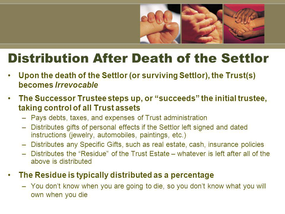Distribution After Death of the Settlor Upon the death of the Settlor (or surviving Settlor), the Trust(s) becomes Irrevocable The Successor Trustee steps up, or succeeds the initial trustee, taking control of all Trust assets –Pays debts, taxes, and expenses of Trust administration –Distributes gifts of personal effects if the Settlor left signed and dated instructions (jewelry, automobiles, paintings, etc.) –Distributes any Specific Gifts, such as real estate, cash, insurance policies –Distributes the Residue of the Trust Estate – whatever is left after all of the above is distributed The Residue is typically distributed as a percentage –You dont know when you are going to die, so you dont know what you will own when you die