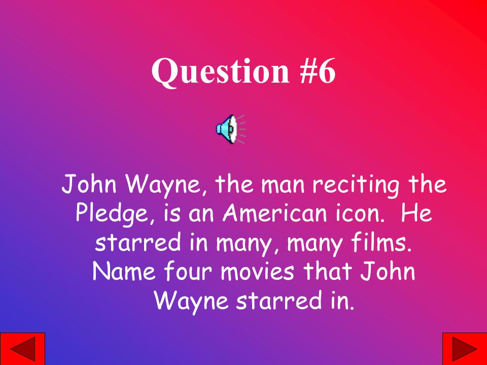 Question #6 John Wayne, the man reciting the Pledge, is an American icon.