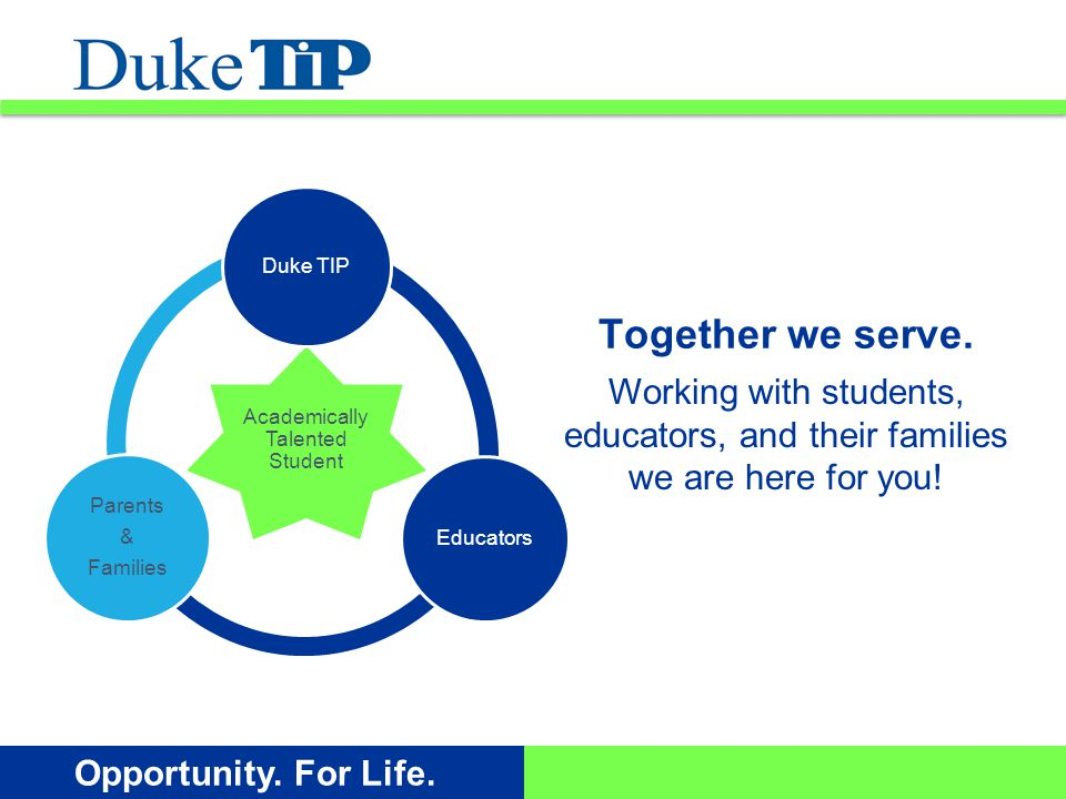 Opportunity. For Life. Working with students, educators, and their families we are here for you! Together we serve. Academically Talented Student Duke