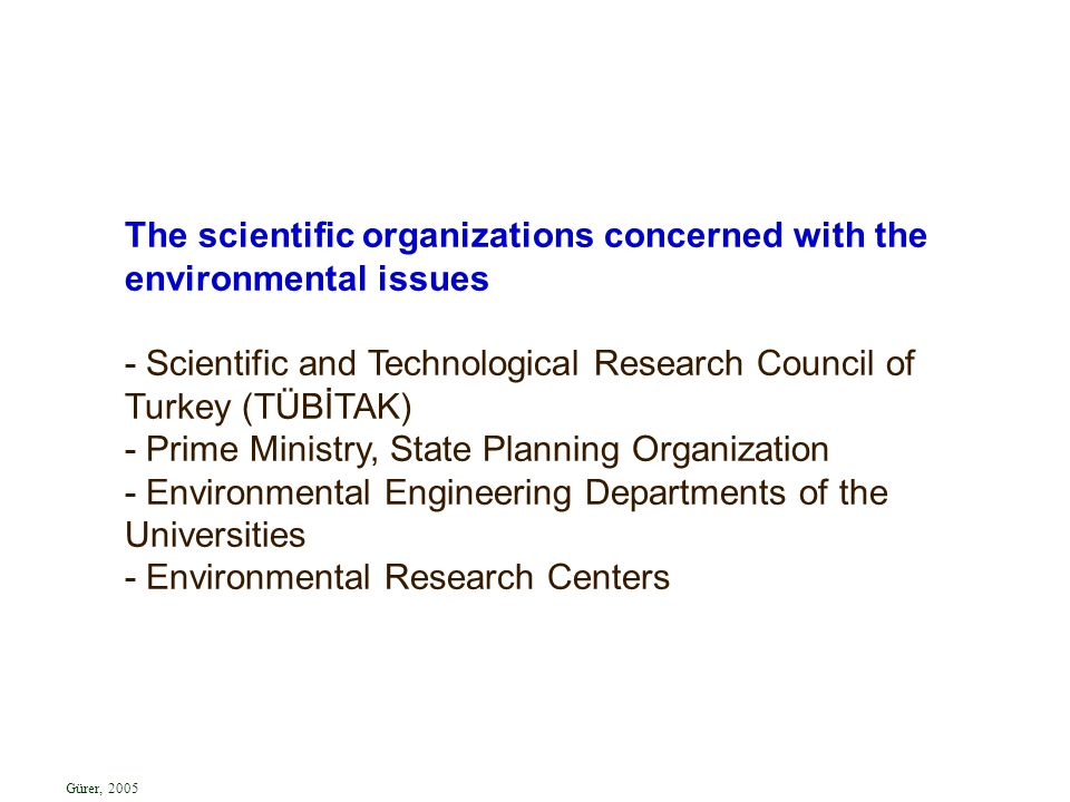 The scientific organizations concerned with the environmental issues - Scientific and Technological Research Council of Turkey (TÜBİTAK) - Prime Ministry, State Planning Organization - Environmental Engineering Departments of the Universities - Environmental Research Centers Gürer, 2005