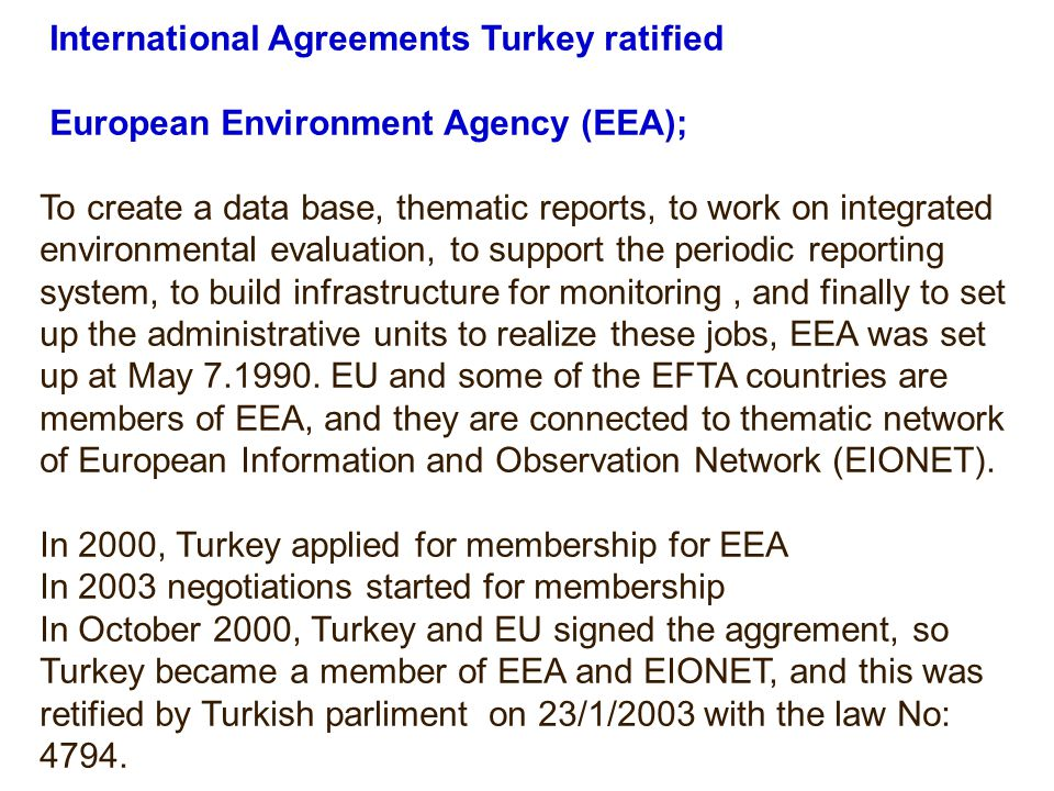 International Agreements Turkey ratified European Environment Agency (EEA); To create a data base, thematic reports, to work on integrated environmental evaluation, to support the periodic reporting system, to build infrastructure for monitoring, and finally to set up the administrative units to realize these jobs, EEA was set up at May 7.1990.