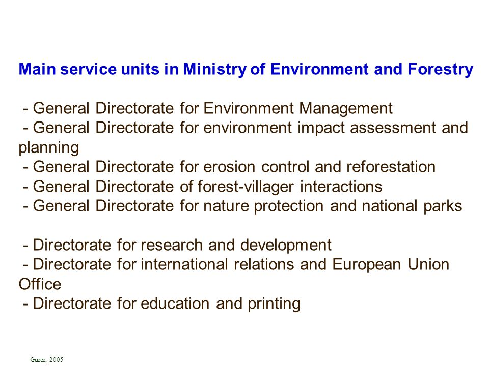 Main service units in Ministry of Environment and Forestry - General Directorate for Environment Management - General Directorate for environment impact assessment and planning - General Directorate for erosion control and reforestation - General Directorate of forest-villager interactions - General Directorate for nature protection and national parks - Directorate for research and development - Directorate for international relations and European Union Office - Directorate for education and printing Gürer, 2005