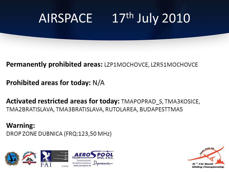 Permanently prohibited areas: LZP1MOCHOVCE, LZR51MOCHOVCE Prohibited areas for today: N/A Activated restricted areas for today: TMAPOPRAD_S, TMA3KOSICE, TMA2BRATISLAVA, TMA3BRATISLAVA, RUTOLAREA, BUDAPESTTMA5 Warning: DROP ZONE DUBNICA (FRQ:123,50 MHz) AIRSPACE 17 th July 2010