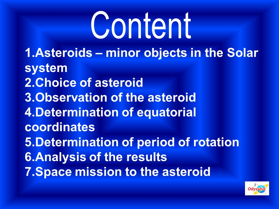 1.Asteroids – minor objects in the Solar system 2.Choice of asteroid 3.Observation of the asteroid 4.Determination of equatorial coordinates 5.Determination of period of rotation 6.Analysis of the results 7.Space mission to the asteroid