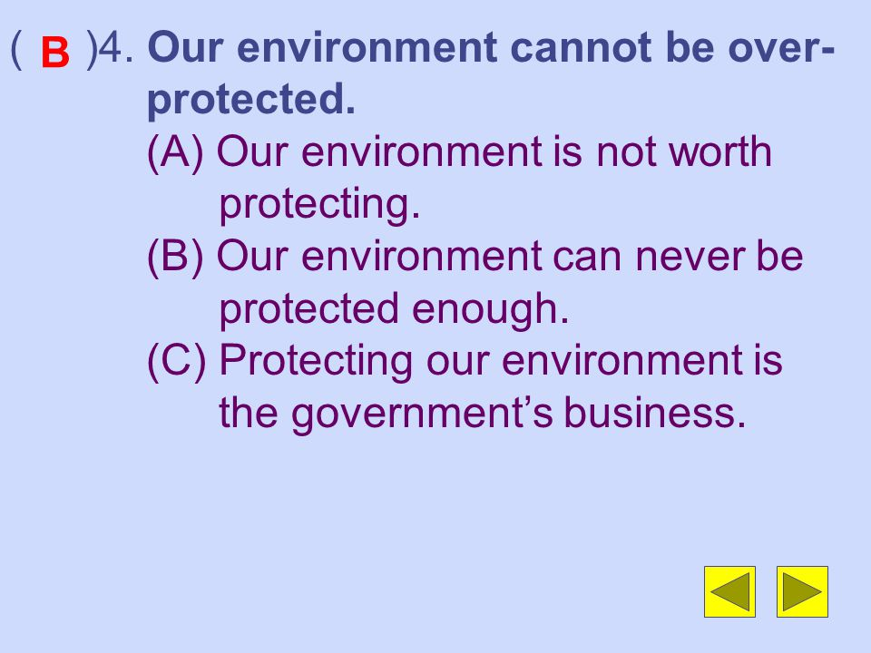 ( )4.Our environment cannot be over- protected. (A) Our environment is not worth protecting.