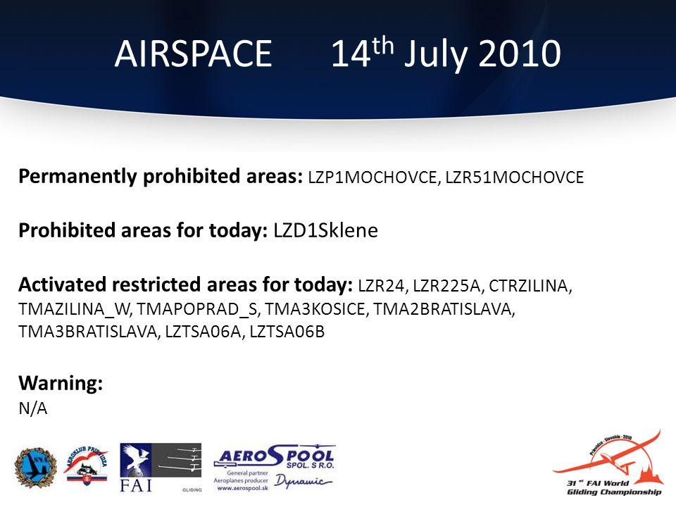 Permanently prohibited areas: LZP1MOCHOVCE, LZR51MOCHOVCE Prohibited areas for today: LZD1Sklene Activated restricted areas for today: LZR24, LZR225A, CTRZILINA, TMAZILINA_W, TMAPOPRAD_S, TMA3KOSICE, TMA2BRATISLAVA, TMA3BRATISLAVA, LZTSA06A, LZTSA06B Warning: N/A AIRSPACE 14 th July 2010